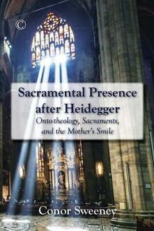 Sacramental Presence after Heidegger: Onto-theology, Sacraments, and the Mother's Smile - Conor Sweeney - cover