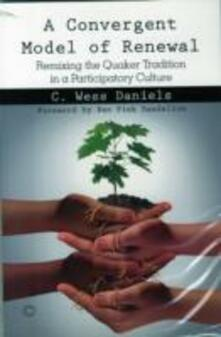 A Convergent Model of Renewal: Remixing the Quaker Tradition in a Participatory Culture - C. Wess Daniels - cover