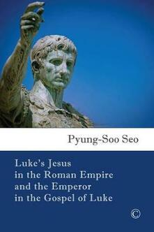 Luke's Jesus in the Roman Empire and the Emperor in the Gospel of Luke - Pyung Soo Seo - cover