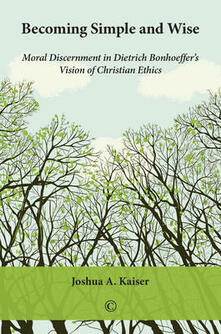 Becoming Simple and Wise: Moral Discernment in Dietrich Bonhoeffer's Vision of Christian Ethics - Joshua A. Kaiser - cover