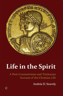 Life in the Spirit: A Post-Constantinian and Trinitarian Account of the Christian Life - Andrea D. Snavely - cover