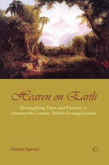 Heaven on Earth: Reimagining Time and Eternity in Nineteenth-Century British Evangelicalism - Martin Spence - cover