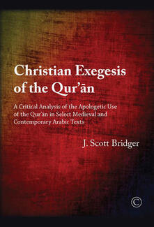 Christian Exegesis of the Qur'an: A Critical Analysis of the Apologetic Use of the Qur'an in Select Medieval and Contemporary Arabic Texts - Scott Bridger - cover