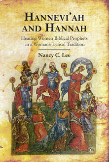 Hannah and Hannevi'ah: Hearing Women Biblical Prophets in a Woman's Lyrical Tradition - Nancy C. Lee - cover