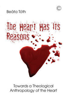 The Heart Has Its Reasons: Towards a Theological Anthropology of the Heart - Beata Toth - cover