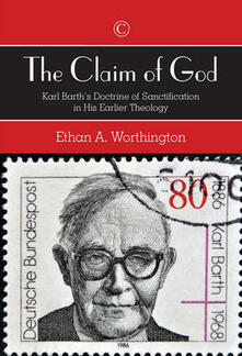 The Claim of God: Karl Barth's Doctrine of Sanctification in His Earlier Theology - Ethan A. Worthington - cover