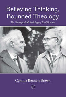 Believing Thinking, Bounded Theology: The Theological Methodology of Emil Brunner - Cynthia Bennett Brown - cover