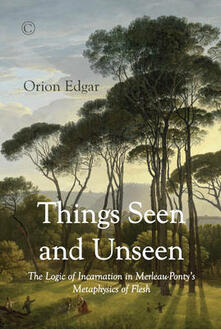 Things Seen and Unseen: The Logic of Incarnation in Merleau-Ponty's Metaphysics of Flesh - Orion Edgar - cover