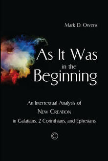 As it Was in the Beginning: An Intertextual Analysis of New Creation in Galatians, 2 Corinthians, and Ephesians - Mark D. Owens - cover