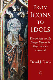 From Icons to Idols: Documents on the Image Debate in Reformation England - David J Davis - cover