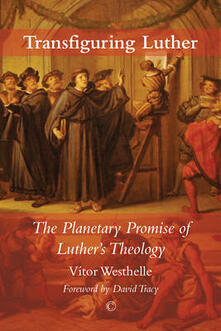 Transfiguring Luther: The Planetary Promise of Luther's Theology - Vitor Westhelle - cover