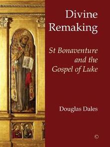 Divine Remaking: St Bonaventure and the Gospel of Luke - Douglas Dales - cover