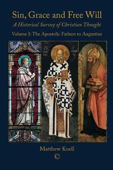Sin, Grace and Free Will: A Historical Survey of Christian Thought Volume 1: The Apostolic Fathers to Augustine - Matthew Knell - cover