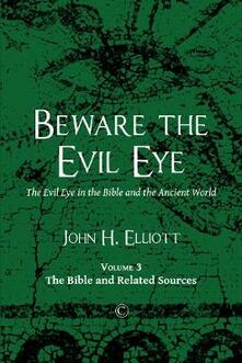 Beware the Evil Eye Vol 3: The Evil Eye in the Bible and the Ancient World (Volume 3: the Bible and Related Sources) - John H. Elliott - cover