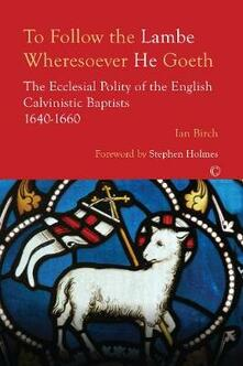 To Follow the Lambe Wheresoever he Goeth: The Ecclesial Polity of the English Calvinistic Baptists 1640-1660 - Ian Birch - cover