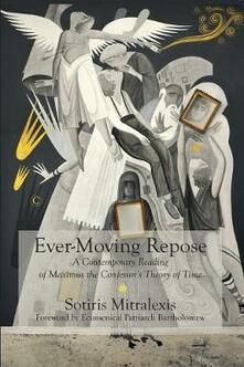 Ever-Moving Repose: A Contemporary Reading of Maximus the Confessor's Theory of Time - Sotiris Mitralexis - cover