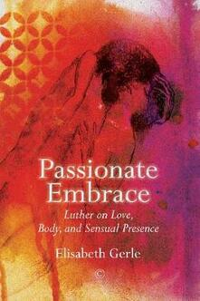 Passionate Embrace: Luther on Love, Body and Sensual Presence - Elisabeth Gerle - cover