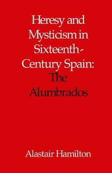 Heresy and Mysticism in Sixteenth-Century Spain: The Alumbrados - Alastair Hamilton - cover