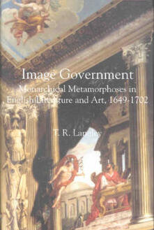 Image Government: Monarchical Metamorphoses in English Literature, 1649-1702 - T. R. Langley - cover