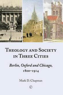 Theology and Society in Three Cities: Berlin, Oxford and Chicago, 1800-1914 - Mark D. Chapman - cover