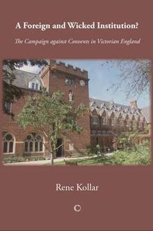 A Foreign and Wicked Institution: The Campaign Against Convents in Victorian England - Rene Kollar - cover