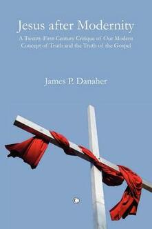 Jesus after Modernity: A Twenty-First-Century Critique of Our Modern Concept of Truth and the Truth of the Gospel - James P. Danaher - cover