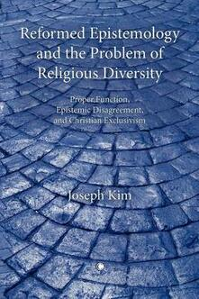 Reformed Epistemology and the Problem of Religious Diversity: Proper Function, Epistemic Disagreement, and Christian Exclusivism - Joseph Kim - cover