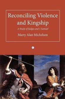 Reconciling Violence and Kingship: A Study of Judges and 1 Samuel - Marty Alan Michelson - cover