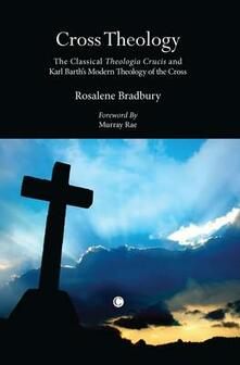 Cross Theology: The Classical 'Theologia Crucis' and Karl Barth's Modern Theology of the Cross - Rosalene Bradbury - cover