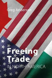 Freeing Trade in North America - Greg Anderson - cover