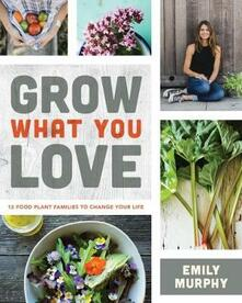 Grow What You Love: 12 Edible Plants That Will Change Your Life - Emily Murphy - cover