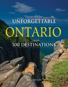 Unforgettable Ontario: 100 Destinations - Noel Hudson - cover