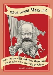 What Would Marx Do?: How the Greatest Political Theorists Would Solve Your Everyday Problems - Gareth Southwell - cover