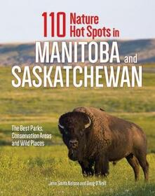 110 Nature Hot Spots in Manitoba and Saskatchewan: The Best Parks, Conservation Areas and Wild Places - Jenn Smith Nelson,Doug O'Neill - cover