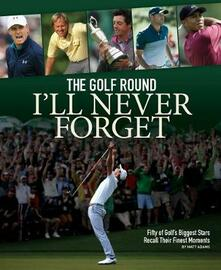The Golf Round I'll Never Forget: Fifty of Golf's Biggest Stars Recall Their Finest Moments - Matt Adams - cover