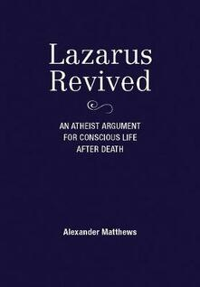 Lazarus Revived: An Atheist Argument for Conscious Life After Death - Alexander Matthews - cover