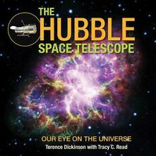 The Hubble Space Telescope: Our Eye on the Universe - Terence Dickinson,Tracy Read - cover