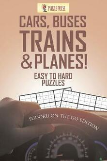 Cars, Buses, Trains & Planes! Easy To Hard Puzzles: Sudoku On The Go Edition - Puzzle Pulse - cover