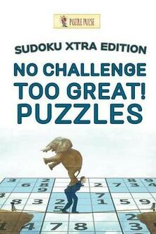 No Challenge Too Great! Puzzles: Sudoku Xtra Edition - Puzzle Pulse - cover