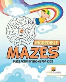 Incredible Mazes: Maze Activity Books for Kids - Activity Crusades - cover