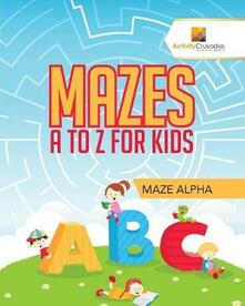Mazes A to Z For Kids: Maze Alpha - Activity Crusades - cover
