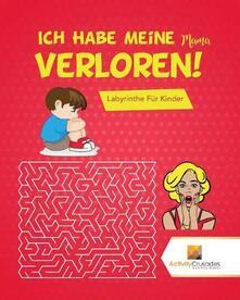 Ich Habe Meine Mama Verloren!: Labyrinthe Fur Kinder - Activity Crusades - cover