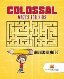 Colossal Mazes for Kids: Maze Books for Kids 6-8 - Activity Crusades - cover