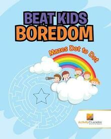 Beat Kids Boredom: Mazes Dot to Dot - Activity Crusades - cover