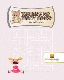 Where's My Teddy Bear?: Mazes Preschool - Activity Crusades - cover