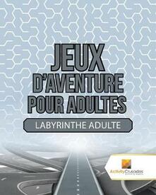 Jeux D'Aventure Pour Adultes: Labyrinthe Adulte - Activity Crusades - cover