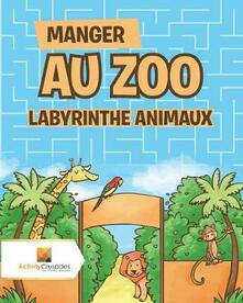 Manger Au Zoo: Labyrinthe Animaux - Activity Crusades - cover