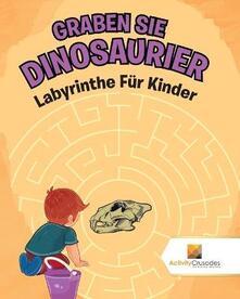 Graben Sie Dinosaurier: Labyrinthe Fur Kinder - Activity Crusades - cover