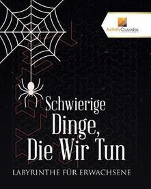 Schwierige Dinge, Die Wir Tun: Labyrinthe Fur Erwachsene - Activity Crusades - cover