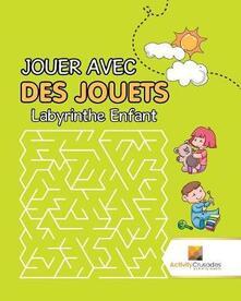 Jouer Avec Des Jouets: Labyrinthe Enfant - Activity Crusades - cover